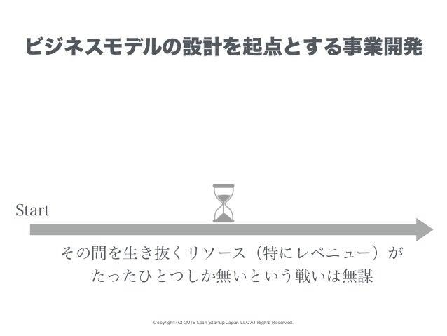 Copyright (C) 2015 Lean Startup Japan LLC All Rights Reserved. ビジネスモデルの設計を起点とする事業開発 Start その間を生き抜くリソース(特にレベニュー)が たったひとつしか無...