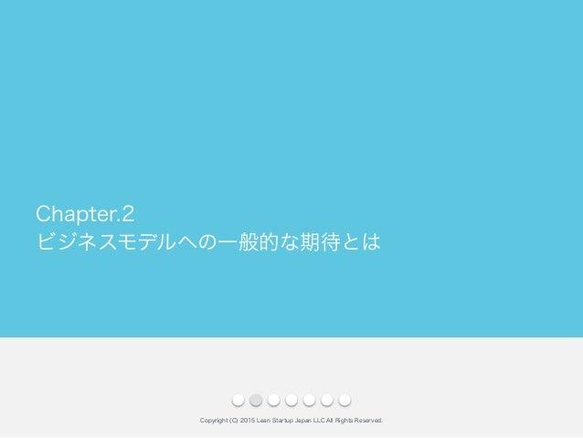 ビジネスモデルへの一般的な期待とは Copyright (C) 2015 Lean Startup Japan LLC All Rights Reserved. Chapter.2