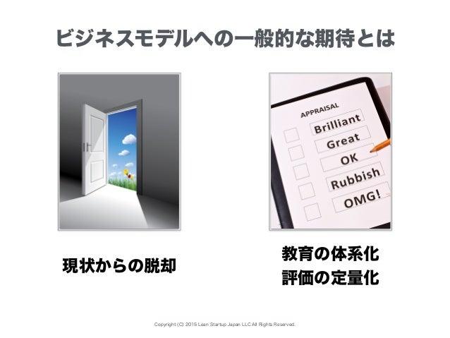 Copyright (C) 2015 Lean Startup Japan LLC All Rights Reserved. ビジネスモデルへの一般的な期待とは 現状からの脱却 教育の体系化 評価の定量化