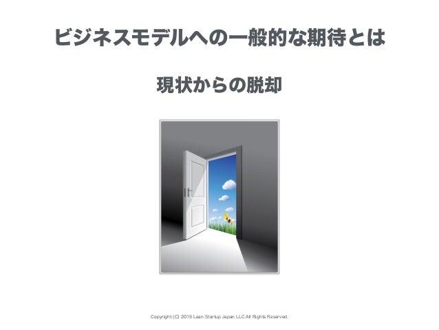 Copyright (C) 2015 Lean Startup Japan LLC All Rights Reserved. ビジネスモデルへの一般的な期待とは 現状からの脱却