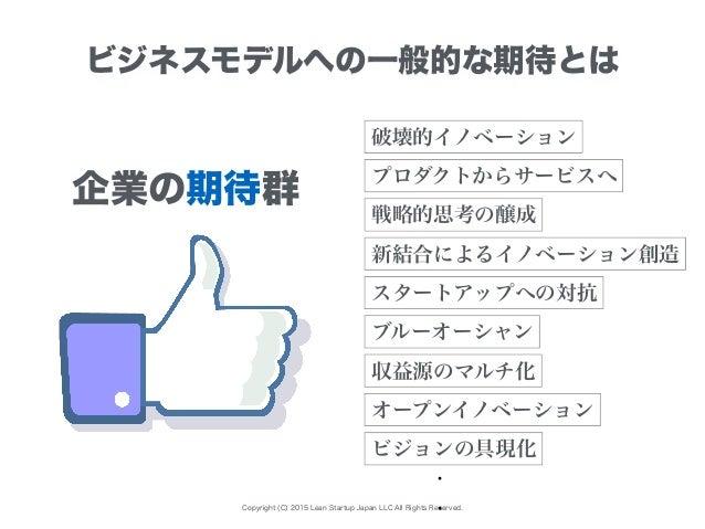 Copyright (C) 2015 Lean Startup Japan LLC All Rights Reserved. ビジネスモデルへの一般的な期待とは 破壊的イノベーション ブルーオーシャン 戦略的思考の醸成 プロダクトからサービスへ...