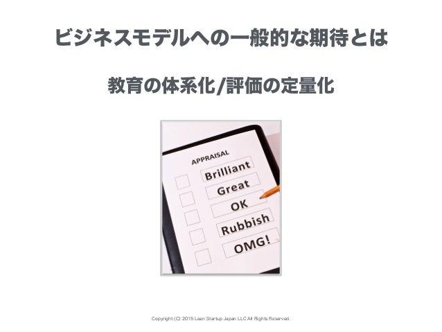 Copyright (C) 2015 Lean Startup Japan LLC All Rights Reserved. ビジネスモデルへの一般的な期待とは 教育の体系化/評価の定量化