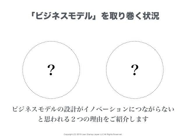 Copyright (C) 2015 Lean Startup Japan LLC All Rights Reserved. 「ビジネスモデル」を取り巻く状況 ? ? ビジネスモデルの設計がイノベーションにつながらない と思われる2つの理由をご...