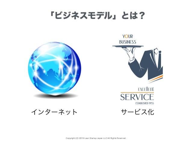 Copyright (C) 2015 Lean Startup Japan LLC All Rights Reserved. 「ビジネスモデル」とは? インターネット サービス化