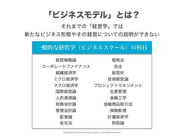 Copyright (C) 2015 Lean Startup Japan LLC All Rights Reserved. 「ビジネスモデル」とは? それまでの「経営学」では 新たなビジネス形態やその経営についての説明ができない 経営戦略論 ...