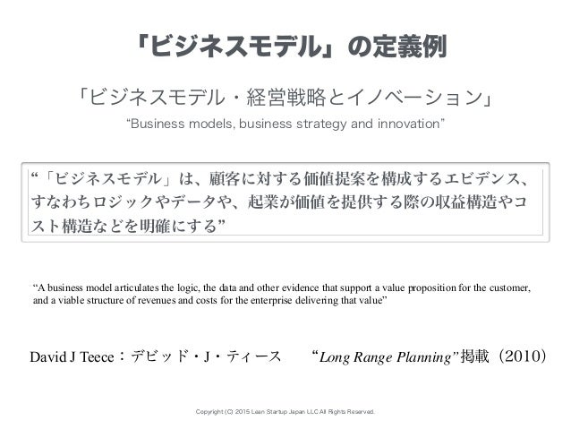 """Copyright (C) 2015 Lean Startup Japan LLC All Rights Reserved. """"A business model articulates the logic, the data and other..."""