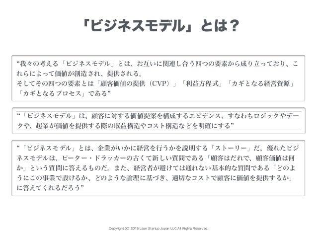 Copyright (C) 2015 Lean Startup Japan LLC All Rights Reserved. 「ビジネスモデル」とは? 我々の考える「ビジネスモデル」とは、お互いに関連し合う四つの要素から成り立っており、こ れら...