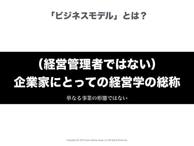 Copyright (C) 2015 Lean Startup Japan LLC All Rights Reserved. 「ビジネスモデル」とは? (経営管理者ではない) 企業家にとっての経営学の総称 単なる事業の形態ではない