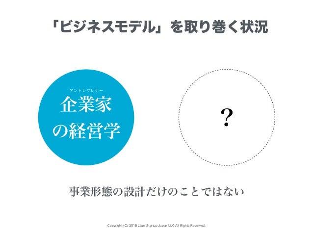 Copyright (C) 2015 Lean Startup Japan LLC All Rights Reserved. 「ビジネスモデル」を取り巻く状況 企業家 の経営学 ? 事業形態の設計だけのことではない アントレプレナー