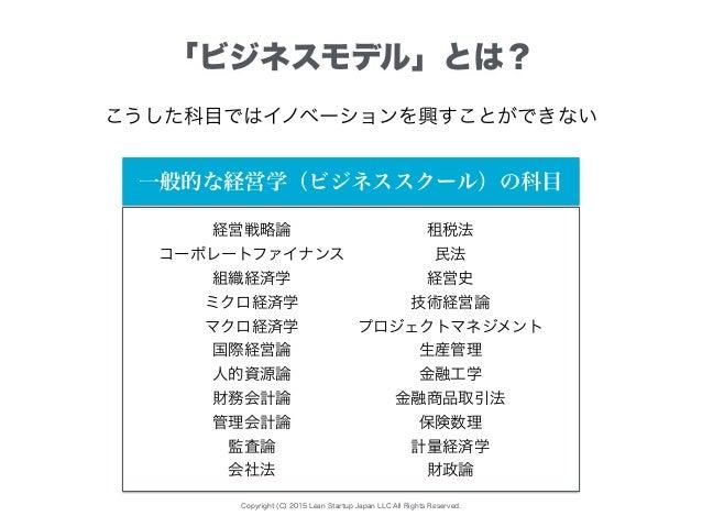 Copyright (C) 2015 Lean Startup Japan LLC All Rights Reserved. 「ビジネスモデル」とは? こうした科目ではイノベーションを興すことができない 経営戦略論 コーポレートファイナンス 組...