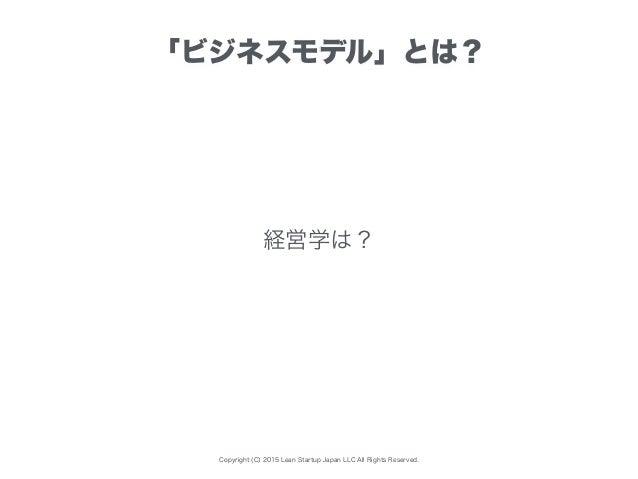 Copyright (C) 2015 Lean Startup Japan LLC All Rights Reserved. 「ビジネスモデル」とは? 経営学は?