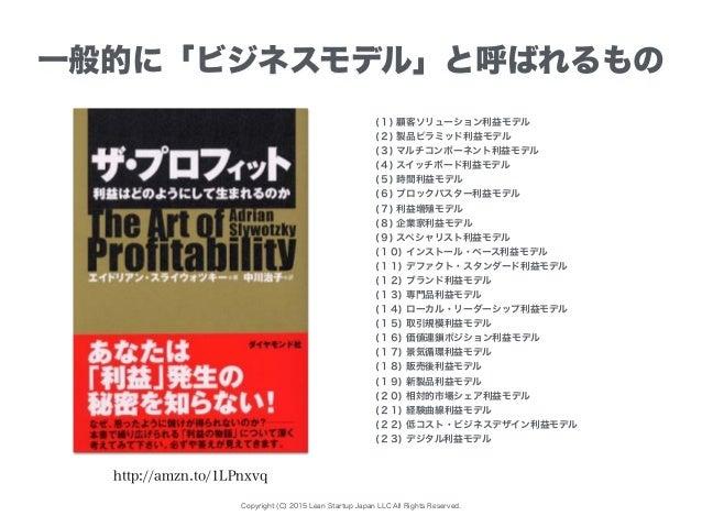 Copyright (C) 2015 Lean Startup Japan LLC All Rights Reserved. 一般的に「ビジネスモデル」と呼ばれるもの (1) 顧客ソリューション利益モデル (2) 製品ピラミッド利益モデル (3...