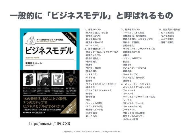 Copyright (C) 2015 Lean Startup Japan LLC All Rights Reserved. 一般的に「ビジネスモデル」と呼ばれるもの 1.顧客のシフト ・法人から個人、その逆 ・関係先にシフト ・地域を集中する...