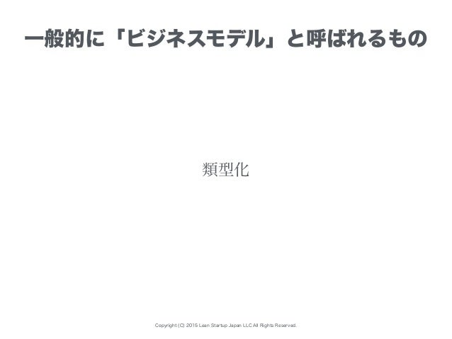 Copyright (C) 2015 Lean Startup Japan LLC All Rights Reserved. 一般的に「ビジネスモデル」と呼ばれるもの 類型化