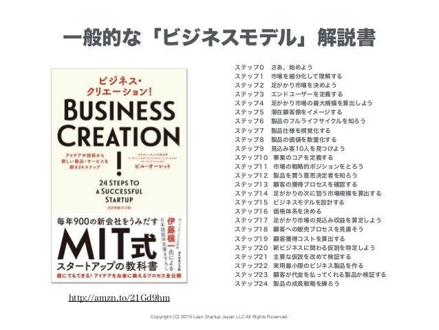 Copyright (C) 2015 Lean Startup Japan LLC All Rights Reserved. 一般的な「ビジネスモデル」解説書 ステップ0さあ、始めよう ステップ1市場を細分化して理解する ステップ2足がか...