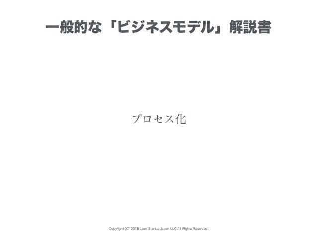 Copyright (C) 2015 Lean Startup Japan LLC All Rights Reserved. プロセス化 一般的な「ビジネスモデル」解説書