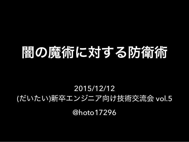 闇の魔術に対する防衛術 2015/12/12 (だいたい)新卒エンジニア向け技術交流会 vol.5 @hoto17296