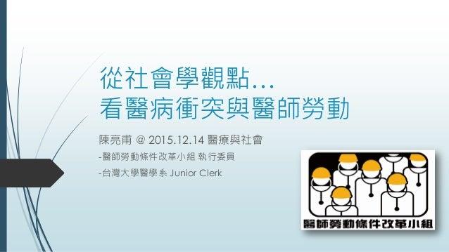 從社會學觀點… 看醫病衝突與醫師勞動 陳亮甫 @ 2015.12.14 醫療與社會 -醫師勞動條件改革小組 執行委員 -台灣大學醫學系 Junior Clerk