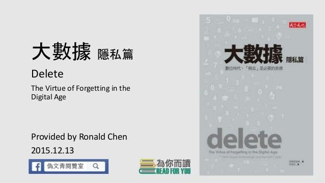 大數據 隱私篇 Delete The Virtue of Forgetting in the Digital Age Provided by Ronald Chen 2015.12.13