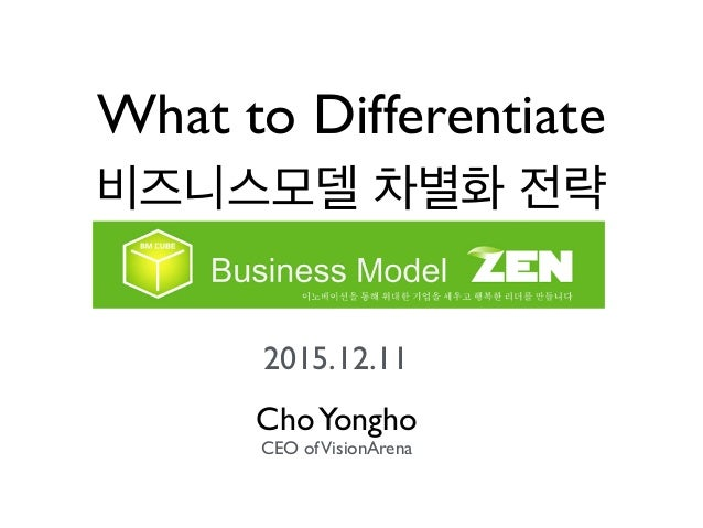 What to Differentiate 비즈니스모델 차별화 전략 2015.12.11 ChoYongho CEO ofVisionArena