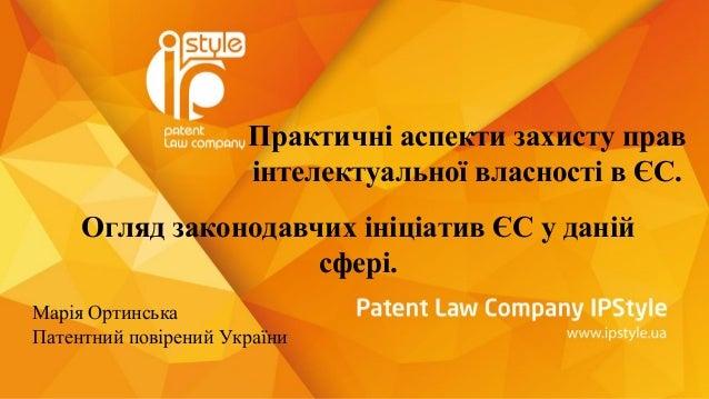 Практичні аспекти захисту прав інтелектуальної власності в ЄС. Огляд законодавчих ініціатив ЄС у даній сфері. Марія Ортинс...