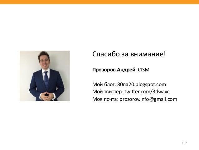 102 Спасибо за внимание! Прозоров Андрей, CISM Мой блог: 80na20.blogspot.com Мой твиттер: twitter.com/3dwave Моя почта: pr...