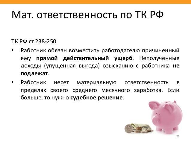 ТК РФ ст.238-250 • Работник обязан возместить работодателю причиненный ему прямой действительный ущерб. Неполученные доход...