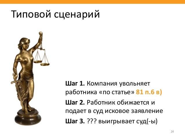 Шаг 1. Компания увольняет работника «по статье» 81 п.6 в) Шаг 2. Работник обижается и подает в суд исковое заявление Шаг 3...