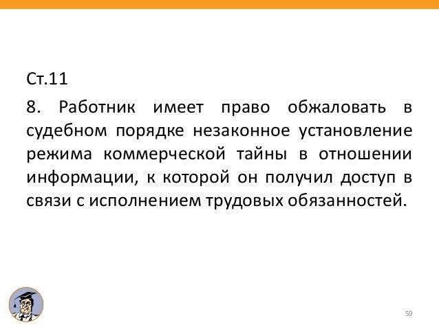 Ст.11 8. Работник имеет право обжаловать в судебном порядке незаконное установление режима коммерческой тайны в отношении ...