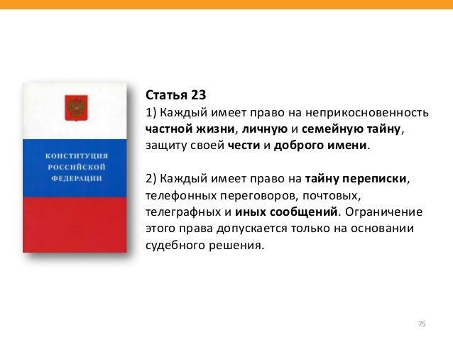 75 Статья 23 1) Каждый имеет право на неприкосновенность частной жизни, личную и семейную тайну, защиту своей чести и добр...