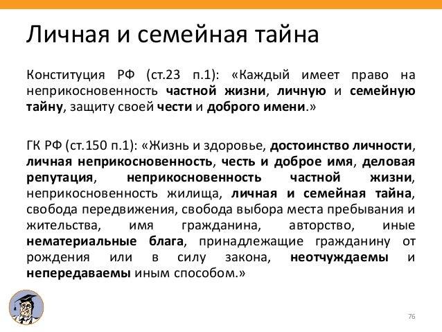 76 Личная и семейная тайна Конституция РФ (ст.23 п.1): «Каждый имеет право на неприкосновенность частной жизни, личную и с...
