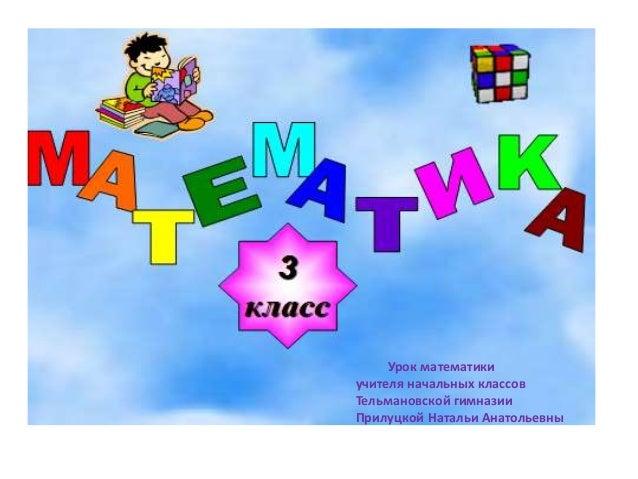 Урок математики учителя начальных классов Тельмановской гимназии Прилуцкой Натальи Анатольевны
