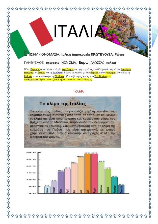 ΙΤΑΛΙΑ ΕΠΙΣΗΜΗ ΟΝΟΜΑΣΙΑ:Ιταλική Δημοκρατία ΠΡΩΤΕΥΟΥΣΑ: Ρώμη ΠΛΗΘΥΣΜΟΣ: 60.690.345 ΝΟΜΙΣΜΑ: Ευρώ ΓΛΩΣΣΑ: ιταλικά Νότια Ευρώ...