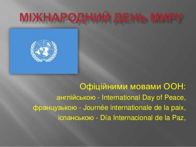 Офіційними мовами ООН: англійською - International Day of Peace, французькою - Journée internationale de la paix, іспанськ...