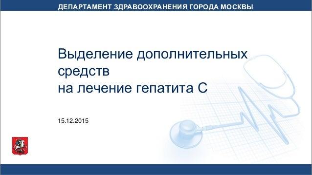 ДЕПАРТАМЕНТ ЗДРАВООХРАНЕНИЯ ГОРОДА МОСКВЫ Выделение дополнительных средств на лечение гепатита С 15.12.2015