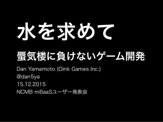 水を求めて 気楼に負けないゲーム開発 Dan Yamamoto (Oink Games Inc.) @dan5ya 15.12.2015 NCMB mBaaSユーザー発表会