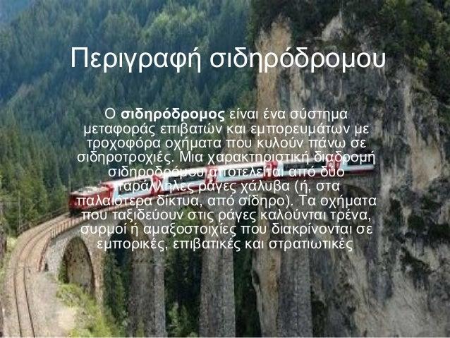 Περιγραφή σιδηρόδρομου Ο σιδηρόδρομος είναι ένα σύστημα μεταφοράς επιβατών και εμπορευμάτων με τροχοφόρα οχήματα που κυλού...