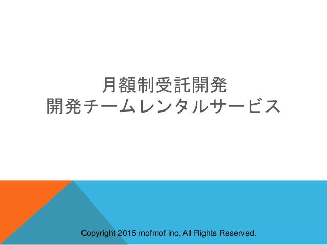 Copyright 2015 mofmof inc. All Rights Reserved. 月額制受託開発 開発チームレンタルサービス