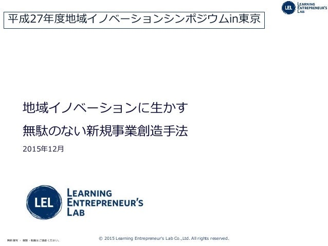 © 2015 Learning Entrepreneur's Lab Co.,Ltd. All rights reserved.無断複写 ・ 複製・転載はご遠慮ください。 地域イノベーションに生かす 無駄のない新規事業創造手法 2015年12月...