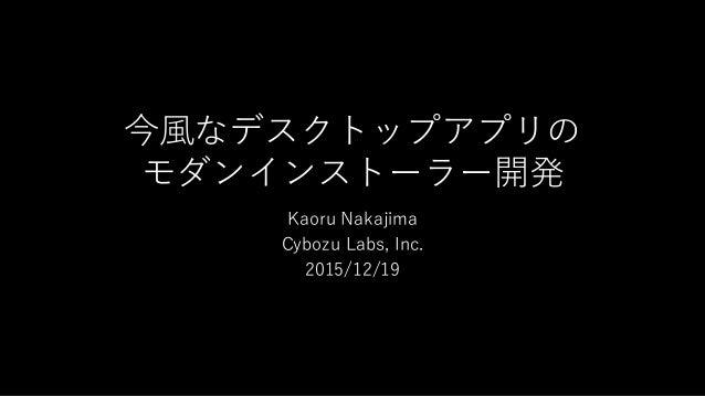 今風なデスクトップアプリの モダンインストーラー開発 Kaoru Nakajima Cybozu Labs, Inc. 2015/12/19