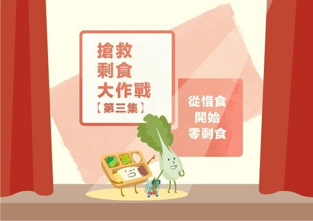 前情回顧: 再分配 Redistribute 再加值 Recreate 再利用 Recycle 預防勝於治療,在把食物扔進垃圾桶之前 你的每一個決定都可以帶來改變 一起從拯救剩食,到零剩食! 全球有 的食物被浪費,「三再」讓剩食重拾價值 3 1