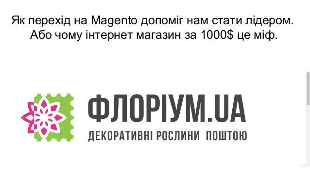 Як перехід на Magento допоміг нам стати лідером. Або чому інтернет магазин за 1000$ це міф. Т е м а д о п о в ід і: В ід п...