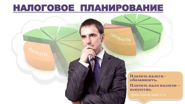 Платить налоги - обязанность. Платить мало налогов – искусство. Девиз Сайта Audit-it.ru НАЛОГОВОЕ ПЛАНИРОВАНИЕ