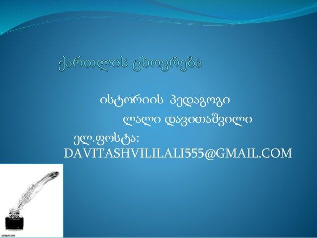 ისტორიის პედაგოგი ლალი დავითაშვილი ელ.ფოსტა: DAVITASHVILILALI555@GMAIL.COM