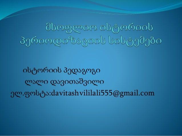 ისტორიის პედაგოგი ლალი დავითაშვილი ელ.ფოსტა:davitashvililali555@gmail.com