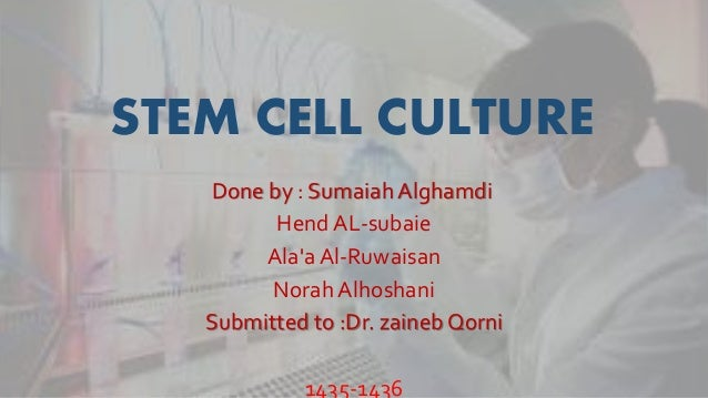 STEM CELL CULTURE Done by : Sumaiah Alghamdi Hend AL-subaie Ala'aAl-Ruwaisan Norah Alhoshani Submitted to :Dr. zainebQorni...