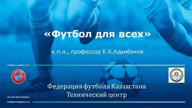 ФедерацияфутболаКазахстана Техническийцентр «Футбол для всех» к.п.н., профессор Е.К.Адамбеков