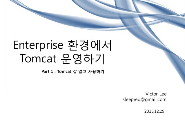 Enterprise 환경에서 Tomcat 운영하기 Part 1 : Tomcat 잘 알고 사용하기 Victor Lee sleepred@gmail.com 2015.12.29
