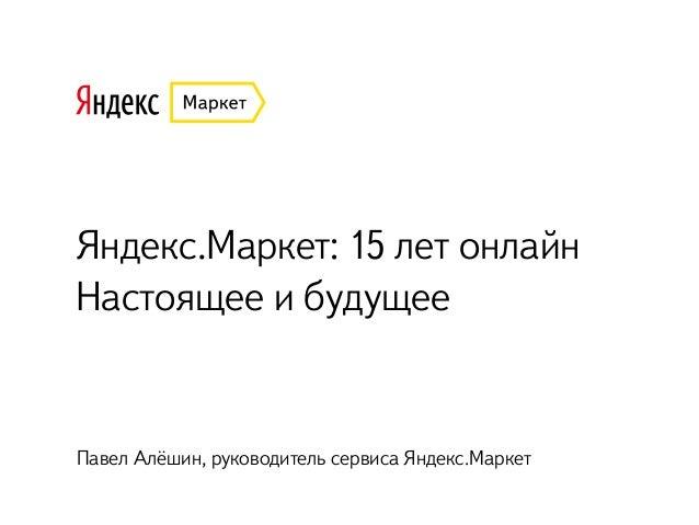 Яндекс.Маркет: 15 лет онлайн Настоящее и будущее Павел Алёшин, руководитель сервиса Яндекс.Маркет