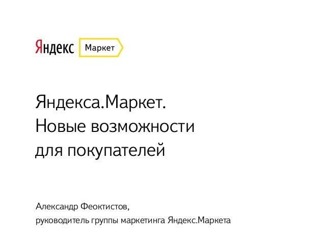Яндекса.Маркет.  Новые возможности  для покупателей Александр Феоктистов,  руководитель группы маркетинга Яндекс.Маркета